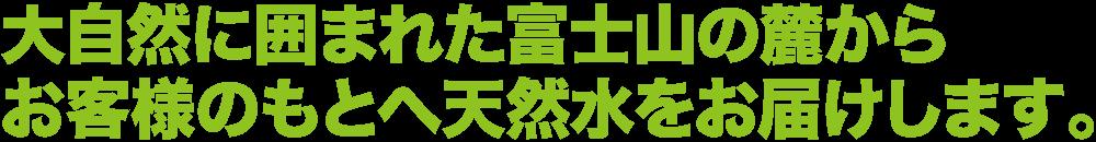 大自然に囲まれた富士山の麓からお客様のもとへ天然水をお届けします。